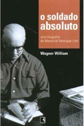 O Soldado Absoluto - Uma Biografia do Marechal Henrique Lott - Willian,Wagner pdf epub