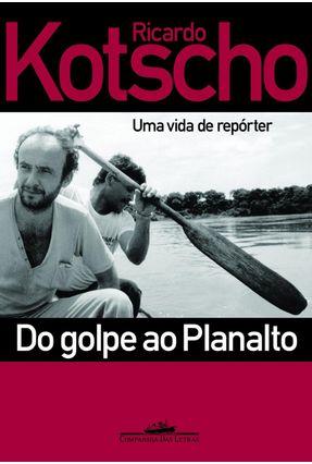 Do Golpe ao Planalto - Uma Vida de Repórter - Kotscho,Ricardo pdf epub