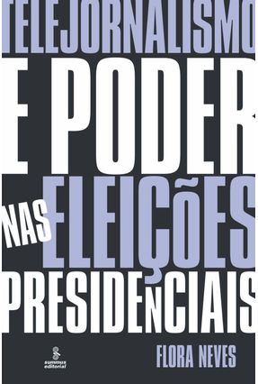 Telejornalismo e Poder nas Eleições Presidenciais - Neves,Flora | Hoshan.org