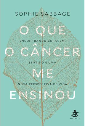 O Que o Câncer Me Ensinou - Encontrando Coragem, Sentido e Uma Nova Perspectiva de Vida - Sabbage ,Sophie pdf epub
