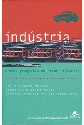 Indústria Automotiva - A Nova Geografia do Setor Produtivo - Neves,Magda de Almeida Carvalho Neto,Antonio Moreira Nabuco,Maria Regina   Nisrs.org