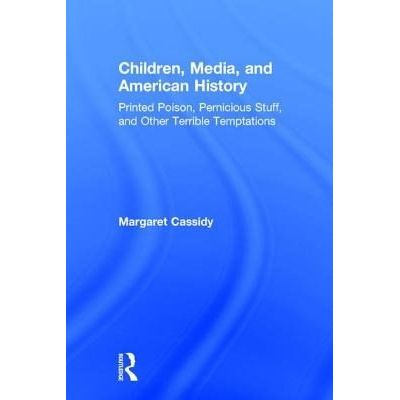 Children, Media, And American History - Printed Poison, Pernicious Stuff, And Other Terrible Temptations