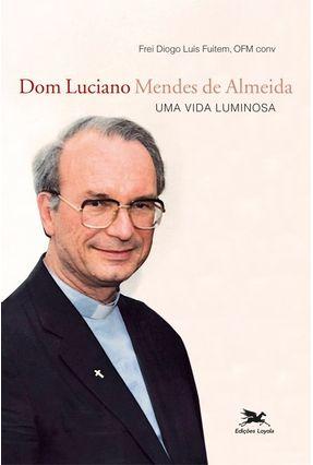 Dom Luciano Mendes de Almeida - Uma Vida Luminosa - Fuitem,Frei Diogo Luís | Nisrs.org