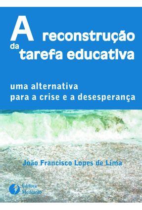 A Reconstrução da Tarefa Educativa - Uma Alternativa para a Crise e a Desesperança - Lima,João Francisco Lopes de pdf epub