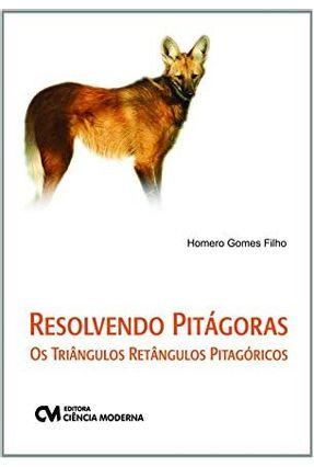 Resolvendo Pitágoras - Os Triângulos Retângulos Pitagóricos - Gomes Filho,Homero | Tagrny.org