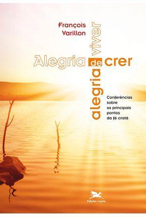 Alegria De Crer Alegria De Viver - Conferências Sobre Os Principais Pontos da Fé Cristã - VARILLON,FRANCOIS pdf epub