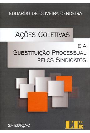 Ações Coletivas e A Substituição Processual Pelos Sindicatos - 2ª Ed. 2014 - Cerdeira,Eduardo de Oliveira   Hoshan.org
