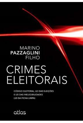 Crimes Eleitorais - Código Eleitoral, Lei Das Eleições e Lei Das Inelegibilidades - Pazzaglini Filho,Marino | Tagrny.org