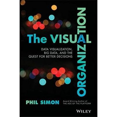 The Visual Organization - Data Visualization, Big Data, And The Quest For Better Decisions
