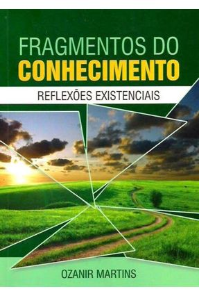 Fragmentos do Conhecimento - Reflexões Existenciais - Silva,Ozanir Martins | Nisrs.org