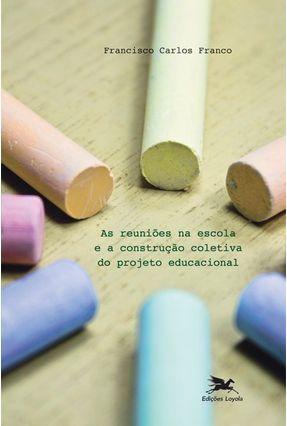 As Reuniões na Escola e a Construção Coletiva do Projeto Educacional - Franco,Francisco Carlos pdf epub