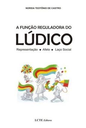 A Função Reguladora do Lúdico - Representação, Afeto, Laço Social - Castro,Norida Teotônio de pdf epub