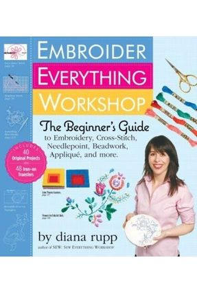 Embroider Everything Workshop - The Beginner's Guide To Embroidery, Cross-Stitch, Needlepoint, Beadw - Rupp,Diana Rupp,Diana | Nisrs.org