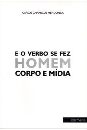 E o Verbo Se Fez Homem Corpo e Mídia - Mendonça,Carlos Camargos   Hoshan.org