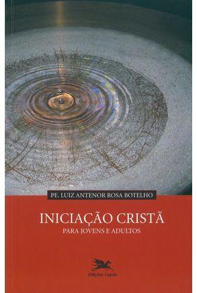 Iniciação Cristã - Para Jovens e Adultos - Antenor Rosa Botelho,Pe. Luiz   Hoshan.org