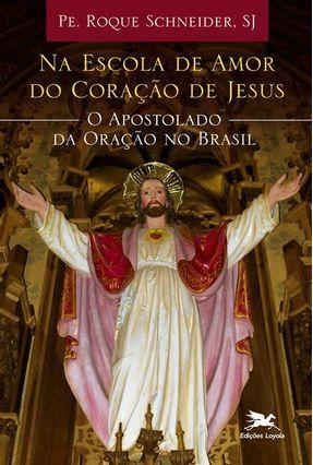 Na Escola de Amor do Coração de Jesus - o Apostolado da Oração No Brasil - SCHNEIDER ,ROQUE | Tagrny.org