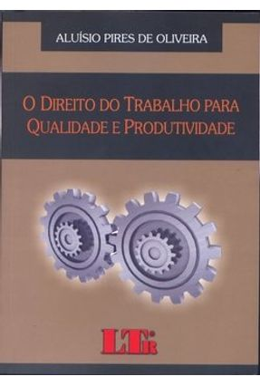 O Direito do Trabalho para Qualidade e Produtividade - Oliviera,Aluisio Pires de   Tagrny.org