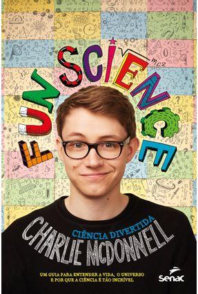 Funs Science - Ciência Divertida: Um Guia Para Entender A Vida, o Universo e Por Que A Ciência É Tão Incrível - Charlie Mcdonnell pdf epub