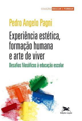 Experiência Estética, Formação Humana e Arte de Viver - Col. Educar e Formar - Pagni,Pedro Angelo Pagni,Pedro Angelo | Tagrny.org