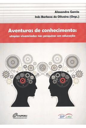 Aventuras de Conhecimento - Utopias Vivenciadas Nas Pesquisas Em Educação - Alexandra Garcia Oliveira,Ines Barbosa de pdf epub