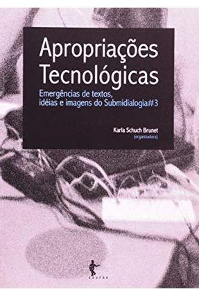 Apropriacoes Tecnologicas - Emergencias de Textos, Ideias e Imagens da Submidiologia - Brunet ,Karla Schuch | Hoshan.org