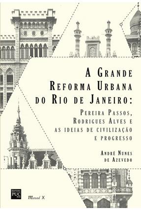 Grande Reforma Urbana do Rio de Janeiro -Pereira Passos, Rodrigues Alves e As Ideias de Civilização - Azevedo,Andre Nunes De | Hoshan.org