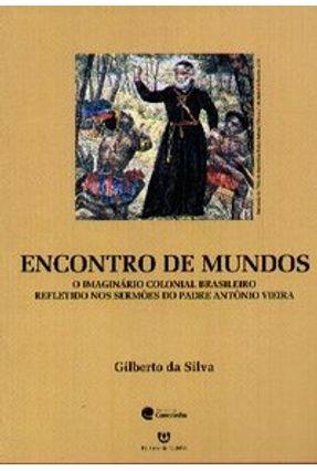 Encontro de Mundos - O Imaginário Colonial Brasileiro Refletido nos Sermões do Padre Antônio Vieira - Silva,Gilberto da   Hoshan.org