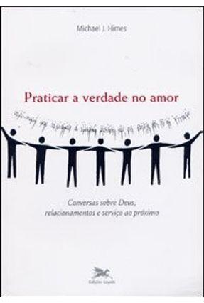 Praticar a Verdade no Amor - Conversas Sobre Deus , Relacionamentos e Serviço ao Próximo - Himes,Michael J.   Hoshan.org