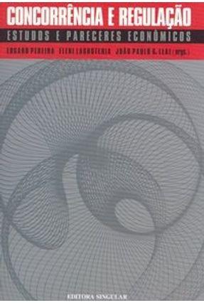 Concorrência e Regulação - Estudos e Pareceres Econômicos - Leal,João Paulo G. Pereira,Edgard Lagroteria,Eleni   Hoshan.org