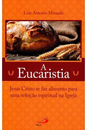 A Eucaristia - Jesus Cristo Se Faz Alimento Para Uma Refeição Espiritual na Igreja - Miranda,Luiz Antonio   Hoshan.org