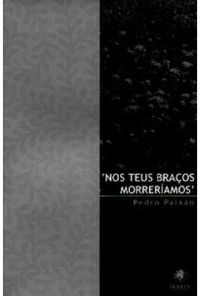 Nos Teus Braços Morreriamos - Paixão,Pedro | Hoshan.org