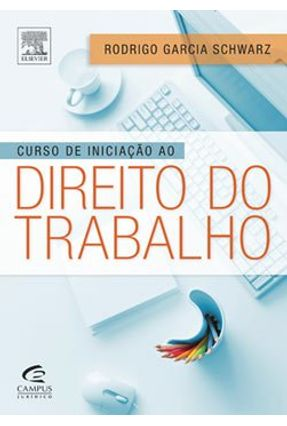 Curso de Iniciação Ao Direito do Trabalho - Schwarz, Rodrigo Garcia | Tagrny.org