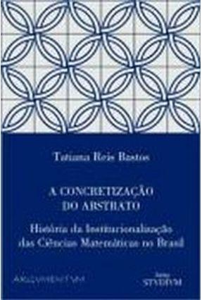 A Concretização do Abstrato - História da Institucionalização das Ciências Matemáticas no Brasil - Bastos,Tatiana Reis   Tagrny.org
