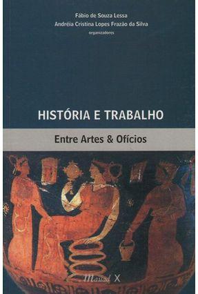 História e Trabalho - Entre Artes e Ofícios - Lessa,Fábio de Souza Lopes,Andreia Cristina Lopes pdf epub