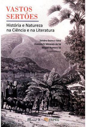 Vastos Sertões - História e Natureza na Ciência e na Literatura - Sá,Magali Romero Silva,Sandro Dutra e De Sá,Dominichi Miranda   Tagrny.org