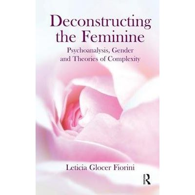 Deconstructing The Feminine - Psychoanalysis, Gender And Theories Of Complexity