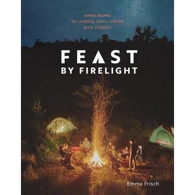 Feast By Firelight - Simple Recipes For Camping, Cabins, And The Great Outdoors: A Cookbook