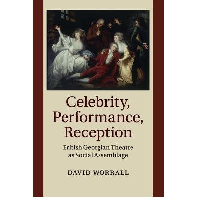 Celebrity, Performance, Reception - British Georgian Theatre As Social Assemblage
