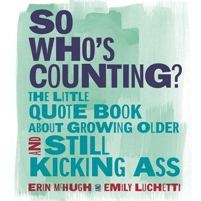 So Who's Counting? - The Little Quote Book About Growing Older And Still Kicking Ass
