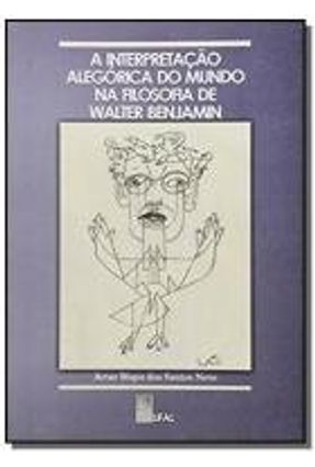 A Interpretacao Alegorica do Mundo na Filosofia De Walter Benjamin