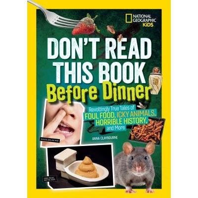 Don't Read This Book Before Dinner - Revoltingly True Tales Of Foul Food, Icky Animals, Horrible History, And More
