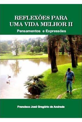 Reflexões Para Uma Vida Melhor - Pensamentos e Expressões - Vol. 2 - Gregório de Andrade,Francisco José | Hoshan.org