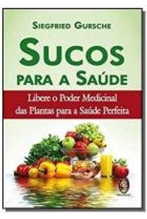 Sucos Para a Saúde - Libere o Poder Medicinal Das Plantas Para a Saúde Perfeita