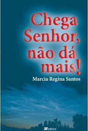 Chega Senhor, Não Dá Mais - SANTOS,MARCIA REGINA   Nisrs.org