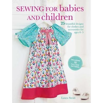 Sewing For Babies And Children - 25 Beautiful Designs For Clothes And Accessories For Ages 0-5