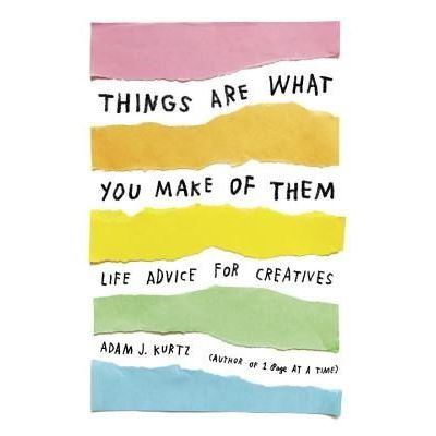 Things Are What You Make Of Them - Life Advice For Creatives