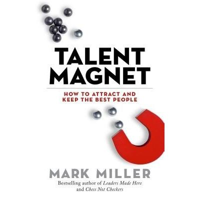 Talent Magnet - How To Attract And Keep The Best People