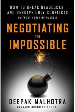 Negotiating The Impossible - How To Break Deadlocks And Resolve Ugly Conflicts (Without Money Or Muscle) - Malhotra,Deepak   Nisrs.org