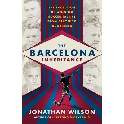 The Barcelona Inheritance - The Evolution Of Winning Soccer Tactics From Cruyff To Guardiola