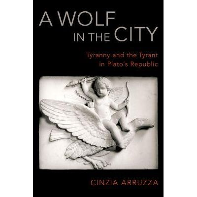 A Wolf In The City - Tyranny And The Tyrant In Plato's Republic